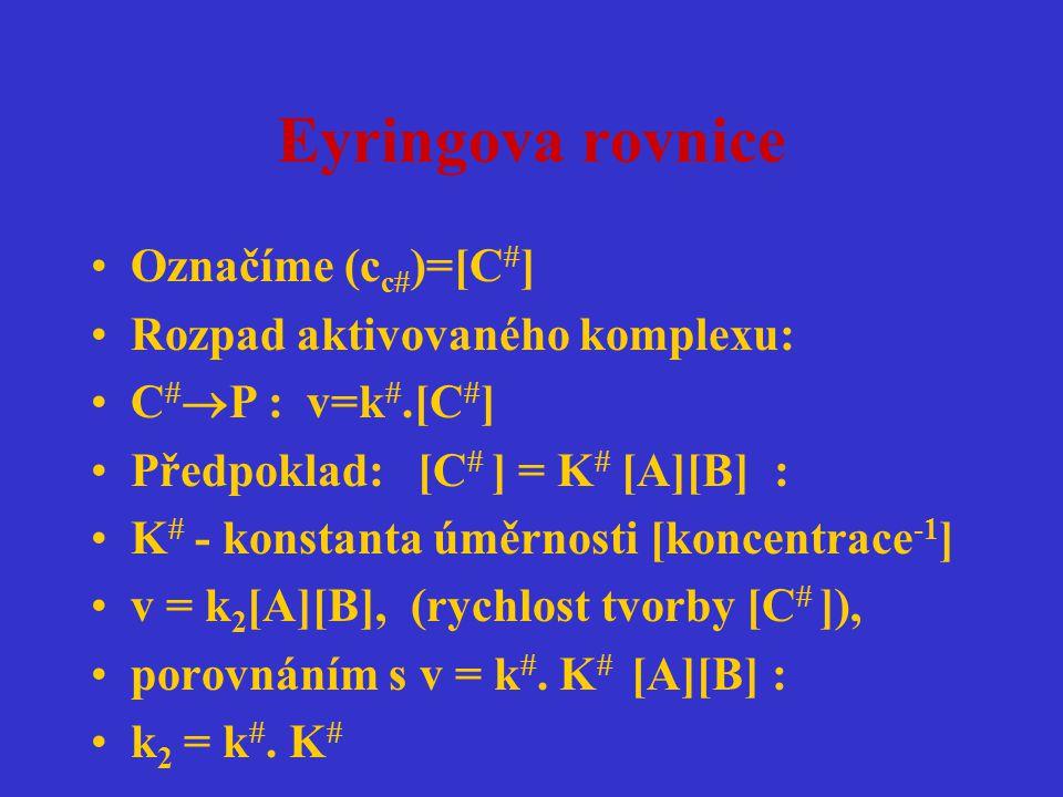 Eyringova rovnice Označíme (cc)=[C] Rozpad aktivovaného komplexu: